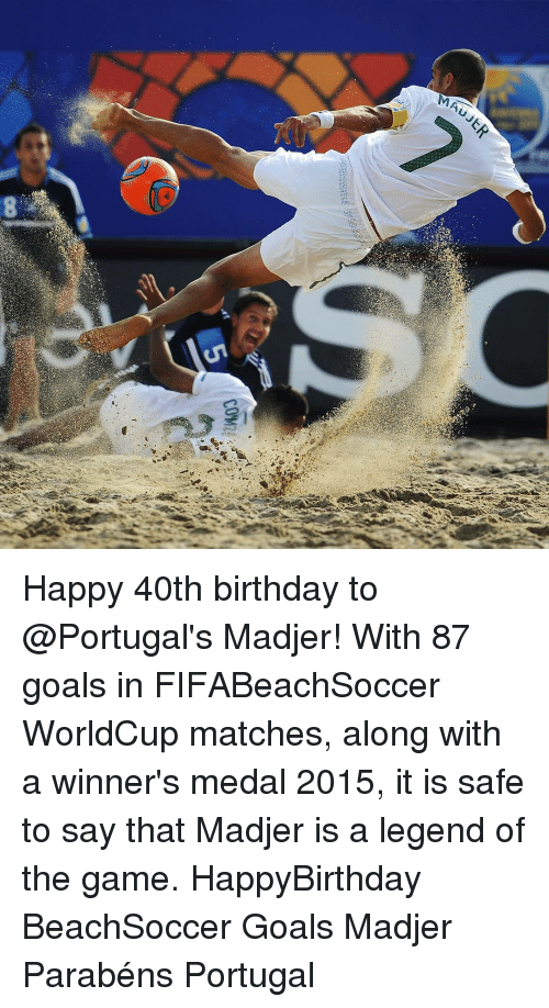 Memes, Portugal, and 40th Birthday: MAU  ER  come Happy 40th birthday to @Portugal's Madjer! With 87 goals in FIFABeachSoccer WorldCup matches, along with a winner's medal 2015, it is safe to say that Madjer is a legend of the game. HappyBirthday BeachSoccer Goals Madjer Parabéns Portugal
