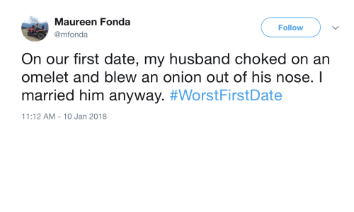 Date, Onion, and Husband: Maureen Fonda  @mfonda  Follow  On our first date, my husband choked on an  omelet and blew an onion out of his nose. I  married him anyway. #WorstFirstDate  11:12 AM-10 Jan 2018