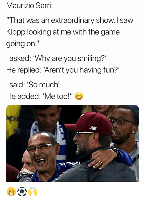 """Memes, Saw, and The Game: Maurizio Sarri;  """" I hat was an extraordinary show. I saw  Klopp looking at me with the game  going on.'""""  l asked: """"Why are you smiling?'  He replied: 'Aren't you having fun?'  I said: 'So much'  He added: 'Me too!"""" 😁⚽️🙌"""