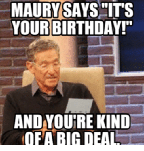 maury says its your birthday and woutre kind ofa bigdeal 16115823 ✅ 25 best memes about you say its your birthday you say its,You Say Its Your Birthday Meme