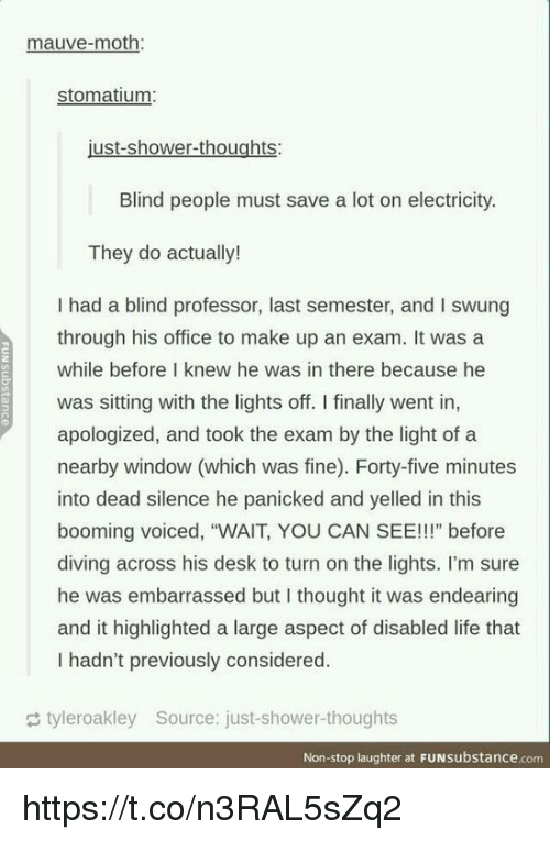 "Life, Shower, and Shower Thoughts: mauve-moth:  stomatium  Blind people must save a lot on electricity.  They do actually!  I had a blind professor, last semester, and I swung  through his office to make up an exam. It was a  while before I knew he was in there because he  was sitting with the lights off. I finally went in,  apologized, and took the exam by the light of a  nearby window (which was fine). Forty-five minutes  into dead silence he panicked and yelled in this  booming voiced, ""WAIT, YOU CAN SEE!!!"" before  diving across his desk to turn on the lights. I'm sure  he was embarrassed but I thought it was endearing  and it highlighted a large aspect of disabled life that  I hadn't previously considered.  tyleroakley Source: just-shower-thoughts  Non-stop laughter at FUNsubstance.com https://t.co/n3RAL5sZq2"