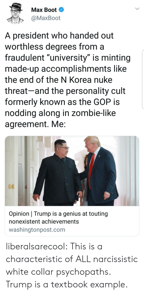 """Tumblr, Blog, and Genius: Max Boot  @MaxBoot  A president who handed out  worthless degrees from a  fraudulent """"university"""" is minting  made-up accomplishments like  the end of the N Korea nuke  threat-and the personality cult  formerly known as the GOP is  noddina along in zombie-like  agreement. Me  Opinion Trump is a genius at touting  nonexistent achievements  washingtonpost.com liberalsarecool: This is a characteristic of ALL narcissistic white collar psychopaths. Trump is a textbook example."""
