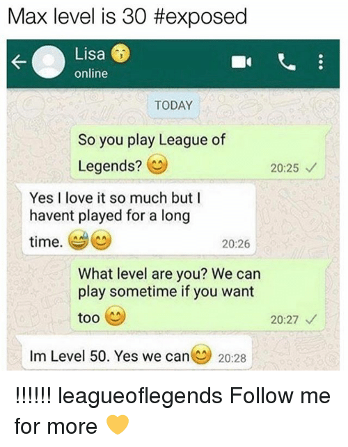 League of Legends, Love, and Memes: Max level is 30 #exposed  Lisa  online  TODAY  So you play League of  Legends?  20:25  Yes I love it so much butI  havent played for a long  time.  20:26  What level are you? We can  play sometime if you want  too  20:27  Im Level 50. Yes we can(  20.28 !!!!!! leagueoflegends Follow me for more 💛