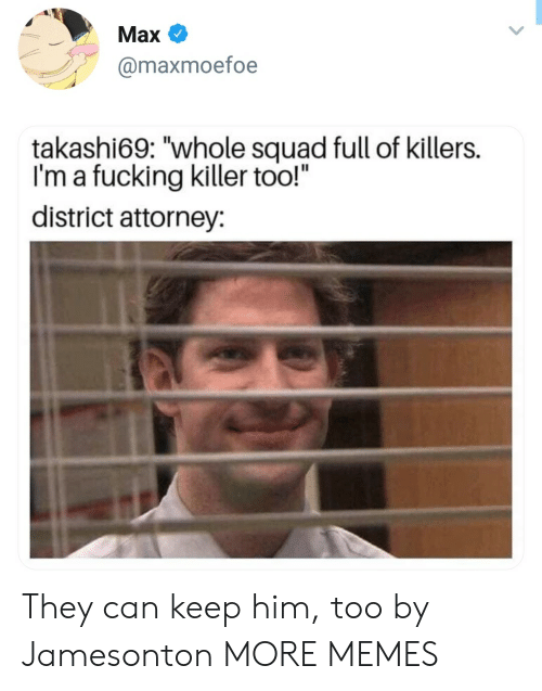 """Dank, Fucking, and Memes: Max  @maxmoefoe  takashi69: """"whole squad full of killers.  I'm a fucking killer too!""""  district attorney: They can keep him, too by Jamesonton MORE MEMES"""