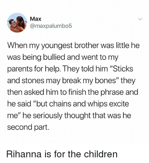 """Bones, Children, and Parents: Max  @maxpalumbo5  When my youngest brother was little he  was being bullied and went to my  parents for help. They told him """"Sticks  and stones may break my bones"""" they  then asked him to finish the phrase and  he said """"but chains and whips excite  me"""" he seriously thought that was he  second part. Rihanna is for the children"""