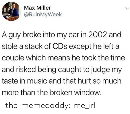 Music, Tumblr, and Blog: Max Miller  @RuinMyWeek  A guy broke into my car in 2002 and  stole a stack of CDs except he left a  couple which means he took the time  and risked being caught to judge my  taste in music and that hurt so much  more than the broken window. the-memedaddy:  me_irl