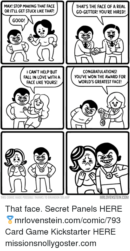 Fall, Love, and Memes: MAX! STOP MAKING THAT FACE  OR ITLL GET STUCK LIKE THAT!  THAT'S THE FACE OF A REAL  GO-GETTER! YOU'RE HIRED!  GOOD!  CAN'T HELP BUT  FALL IN LOVE WITH A  FACE LIKE YOURS!  CONGRATULATIONS!  YOU'VE WON THE AWARD FOR  WORLD'S GREATEST FACE!  THIS COMIC MADE POSSIBLE THANKS TO BRANDON DELAMP  MRLOVENSTEIN.COM That face.  Secret Panels HERE 🏅mrlovenstein.com/comic/793 Card Game Kickstarter HERE missionsnollygoster.com