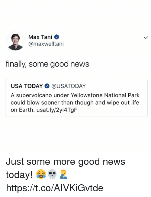 Life, News, and Some More: Max Tani  @maxwelltani  finally, some good news  USA TODAY@USATODAY  A supervolcano under Yellowstone National Park  could blow sooner than though and wipe out life  on Earth. usat.ly/2yi4TgF Just some more good news today! 😂💀🤦♂️ https://t.co/AIVKiGvtde