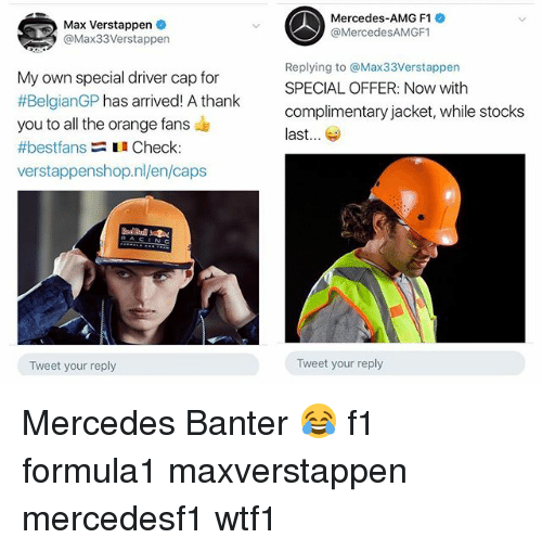 Memes, Mercedes, and Thank You: Max Verstappen  @Max33Verstappen  Mercedes-AMG F1  @MercedesAMGF1  My own special driver cap for  #BelgianGP has arrived! A thank  you to all the orange fans  #bestfans Check  verstappenshop.nl/en/caps  Replying to @Max33Verstappen  SPECIAL OFFER: Now with  complimentary jacket, while stocks  last...  Tweet your reply  Tweet your reply Mercedes Banter 😂 f1 formula1 maxverstappen mercedesf1 wtf1