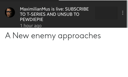 Live, New, and Series: MaximilianMus is live: SUBSCRIBE  TO T-SERIES AND UNSUB TO  PEWDIEPIE  1 hour aqo A New enemy approaches
