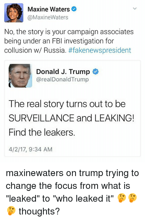 "Fbi, Memes, and Focus: Maxine Waters  @Maxine Waters  No, the story is your campaign associates  being under an FBI investigation for  collusion w/ Russia  #fakenewspresident  Donald J. Trump  realDonald Trump  The real story turns out to be  SURVEILLANCE and LEAKING!  Find the leakers.  4/2/17, 9:34 AM maxinewaters on trump trying to change the focus from what is ""leaked"" to ""who leaked it"" 🤔🤔🤔 thoughts?"