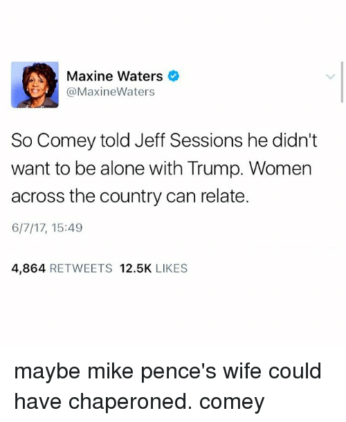 Being Alone, Memes, and Trump: Maxine Waters  Maxine Waters  So Comey told Jeff Sessions he didn't  want to be alone with Trump. Women  across the country can relate.  6/7/17, 15:49  4,864  RETWEETS 12.5K  LIKES maybe mike pence's wife could have chaperoned. comey