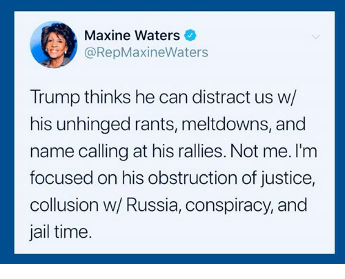 Jail, Justice, and Russia: Maxine Waters  @RepMaxineWaters  Trump thinks he can distract us w/  his unhinged rants, meltdowns, and  name calling at his rallies. Not me. I'm  focused on his obstruction of justice,  collusion w/ Russia, conspiracy, and  jail time.