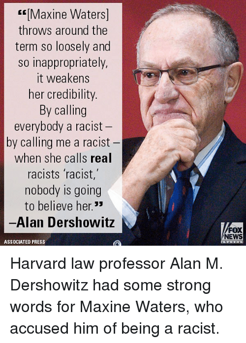Memes, News, and Fox News: Maxine Waters]  throws around the  term so loosely and  so inappropriately,  it weakens  her credibility  By calling  everybody a racist  by calling me a racist  when she calls real  racists racist,  nobody is going  to believe her.33  -Alan Dershowitz  FOX  NEWS  ASSOCIATED PRESS Harvard law professor Alan M. Dershowitz had some strong words for Maxine Waters, who accused him of being a racist.