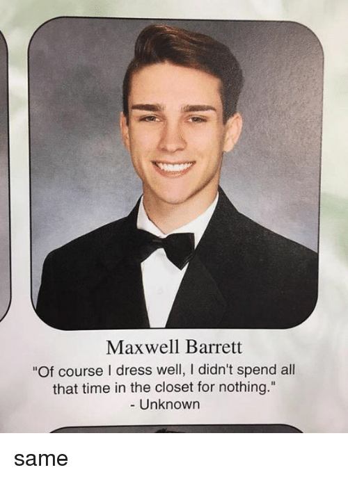 Memes, Dress, and Time: Maxwell Barrett  Of course I dress well, I didn't spend all  that time in the closet for nothing  Unknown same