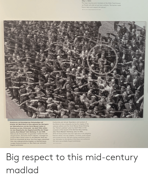 "Respect, Singing, and National Anthem: (May 1, 1934).  The boys may be junior members of the Hitler Youth known  Pimpfe who did not yet have uniforms. The banner reads  ""Honor labor and respect the laborer.""  as  13031 Foto: privat C Stiftung Topographie des Terros, Berlin  Conformity and refusal: Spectators and workers of  the Blohm &Voss shipyards during the singing of the  national anthem and the Horst Wessel Song following  Anpassung und Verweigerung: Schaulustige und  Arbeiter der Werft Blohm & Voss während des Absingens  der Nationalhymne und des Horst-Wessel-Liedes im  Anschluss an eine ,,Führerrede"", die Adolf Hitler anläss-  the ""Führer's address"" given by Adolf Hitler on the  occasion of the launch of the German Navy training  ship ""Horst Wessel"" Hamburg, June 13, 1936.  While all those present raise their right arms in the obligatory  lich des Stapellaufes des Segelschulschiffes der Kriegs-  marine ,Horst Wessel"" hielt, Hamburg, 13. Juni 1936  Während alle Anwesenden mit gerecktem rechten Arm den  obligatorischen ,Deutschen Gruß"" entbieten, verweigert ein  einzelner Mann (etwas rechts von der Bildmitte, Kreis) den  Gruß und verschränkt die Arme. Zum Foto liegen unterschied  ""German salute"" one man  (slightly r. of center, circle) refuses  and crosses his arms. We have varying, sometimes conflict-  ing, information on the identity of this brave non-conformist.  liche, teils widersprüchliche Angaben zur Identität dieses  mutigen Nonkonformisten vor. Sein Name war vermutlich  August Landmesser  probably August Landmesser.  His name was  13020 52 Photo München Big respect to this mid-century madlad"