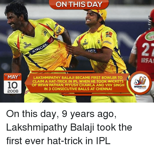 Memes, Irfan Pathan, and 🤖: MAY  10  2008  ON THIS DAY  LAKSHMIPATHY BALAJI BECAME FIRST BOWLER TO  CLAIM A HAT-TRICK IN IPL WHEN HE TOOK WICKETS  OF IRFAN PATHAN, PIYUSH CHAWLA AND VRV SINGH  IN 3 CONSECUTIVE BALLS AT CHENNAI  IREA On this day, 9 years ago, Lakshmipathy Balaji took the first ever hat-trick in IPL