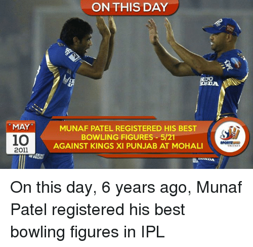 Memes, Best, and Bowling: MAY  10  2011  ON THIS DAY  MUNAF PATEL REGISTERED HIS BEST  BOWLING FIGURES 5/21  AGAINST KINGS XI PUNJAB AT MOHALI On this day, 6 years ago, Munaf Patel registered his best bowling figures in IPL