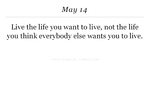Life, Live, and May: May 14  Live the life you want to live, not the life  you think everybody else wants you to live.