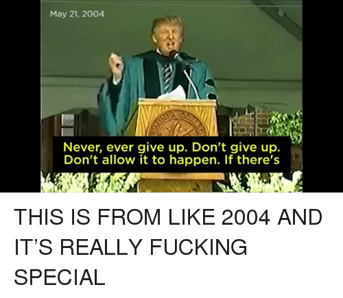 Fucking, Memes, and Never: May 21, 2004  Never, ever give up. Don't give up.  Don't allow it to happen. If there's THIS IS FROM LIKE 2004 AND IT'S REALLY FUCKING SPECIAL