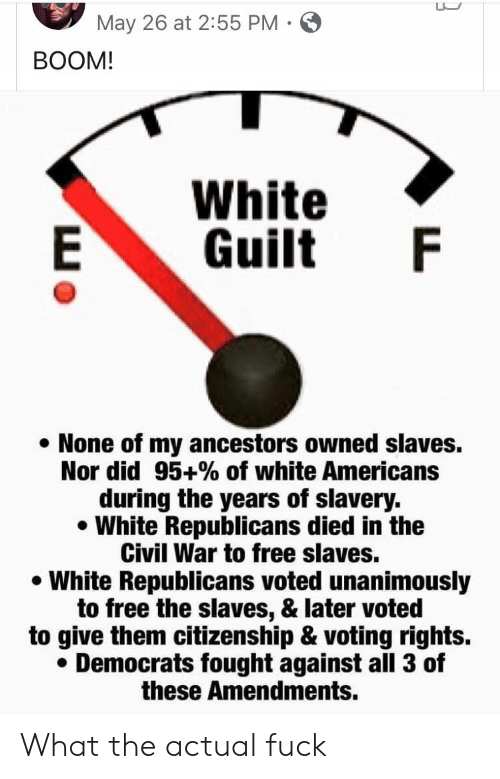 Civil War, Free, and White: May 26 at 2:55 PM  BOOM!  White  Guilt F  E  None of my ancestors owned slaves.  Nor did 95+% of white Americans  during the years of slavery.  White Republicans died in the  Civil War to free slaves.  White Republicans voted unanimously  to free the slaves, & later voted  to give them citizenship & voting rights.  Democrats fought against all 3 of  these Amendments. What the actual fuck