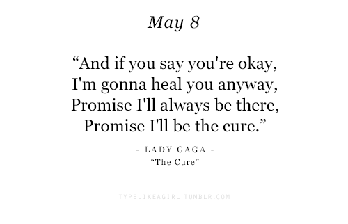 """Lady Gaga, Okay, and The Cure: May 8  """"And if you say you're okay,  I'm gonna heal you anyway,  Promise I'll always be there,  Promise I'll be the cure.'""""  LADY GAGA  The Cure"""