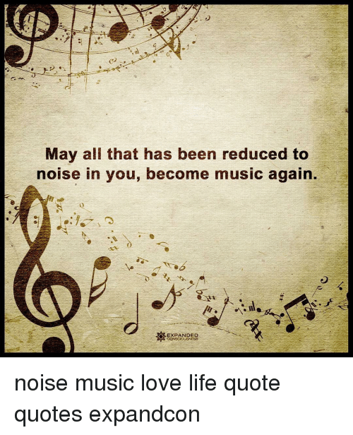 May All That Has Been Reduced To Noise In You Become Music Again O
