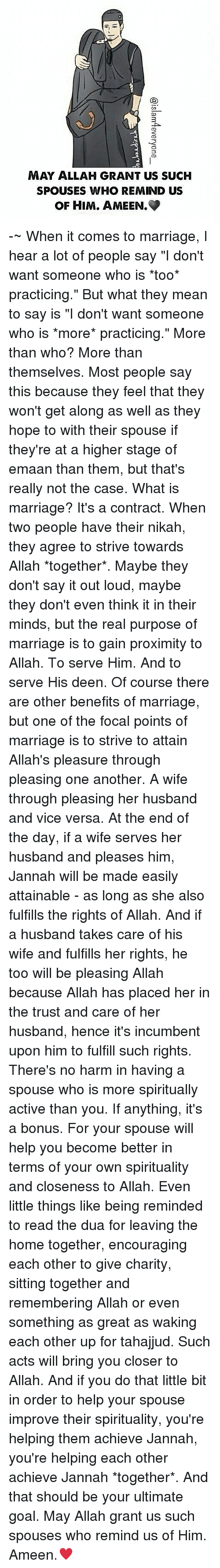 "Memes, 🤖, and Vice: MAY ALLAH GRANT US SUCH  SPOUSES WHO REMIND US  OF HIM. AMEEN. -~ When it comes to marriage, I hear a lot of people say ""I don't want someone who is *too* practicing."" But what they mean to say is ""I don't want someone who is *more* practicing."" More than who? More than themselves. Most people say this because they feel that they won't get along as well as they hope to with their spouse if they're at a higher stage of emaan than them, but that's really not the case. What is marriage? It's a contract. When two people have their nikah, they agree to strive towards Allah *together*. Maybe they don't say it out loud, maybe they don't even think it in their minds, but the real purpose of marriage is to gain proximity to Allah. To serve Him. And to serve His deen. Of course there are other benefits of marriage, but one of the focal points of marriage is to strive to attain Allah's pleasure through pleasing one another. A wife through pleasing her husband and vice versa. At the end of the day, if a wife serves her husband and pleases him, Jannah will be made easily attainable - as long as she also fulfills the rights of Allah. And if a husband takes care of his wife and fulfills her rights, he too will be pleasing Allah because Allah has placed her in the trust and care of her husband, hence it's incumbent upon him to fulfill such rights. There's no harm in having a spouse who is more spiritually active than you. If anything, it's a bonus. For your spouse will help you become better in terms of your own spirituality and closeness to Allah. Even little things like being reminded to read the dua for leaving the home together, encouraging each other to give charity, sitting together and remembering Allah or even something as great as waking each other up for tahajjud. Such acts will bring you closer to Allah. And if you do that little bit in order to help your spouse improve their spirituality, you're helping them achieve Jannah, you're helping each other achieve Jannah *together*. And that should be your ultimate goal. May Allah grant us such spouses who remind us of Him. Ameen.♥"