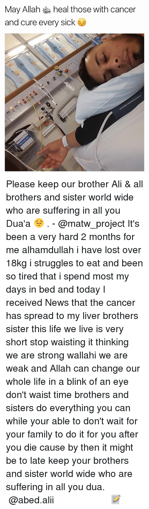 Ali, Family, and Life: May Allah heal those with cancer  and cure every sick Please keep our brother Ali & all brothers and sister world wide who are suffering in all you Dua'a 😔 . - @matw_project It's been a very hard 2 months for me alhamdullah i have lost over 18kg i struggles to eat and been so tired that i spend most my days in bed and today I received News that the cancer has spread to my liver brothers sister this life we live is very short stop waisting it thinking we are strong wallahi we are weak and Allah can change our whole life in a blink of an eye don't waist time brothers and sisters do everything you can while your able to don't wait for your family to do it for you after you die cause by then it might be to late keep your brothers and sister world wide who are suffering in all you dua. ▃▃▃▃▃▃▃▃▃▃▃▃▃▃▃▃▃▃▃▃ @abed.alii 📝