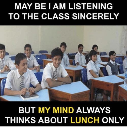 Memes, Sincerely, and Mind: MAY BE I AM LISTENING  TO THE CLASS SINCERELY  BUT MY MIND ALWAYS  THINKS ABOUT LUNCH ONLY