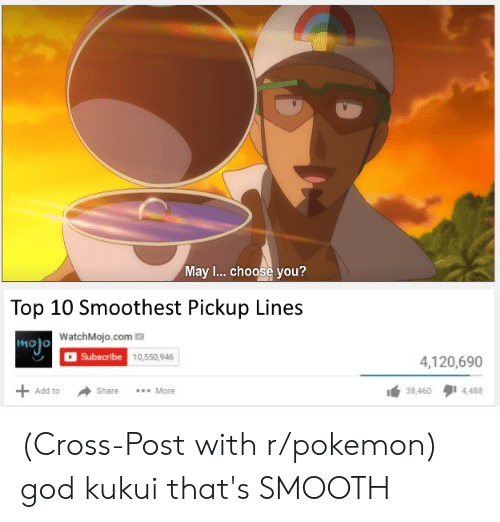 God, Pokemon, and Reddit: May ... choose you?  Top 10 Smoothest Pickup Lines  mojo WatchMojo.com  Subscribe 10,550,946  4,120,690  More  4,488  Add to  Share  38,460  + (Cross-Post with r/pokemon) god kukui that's SMOOTH