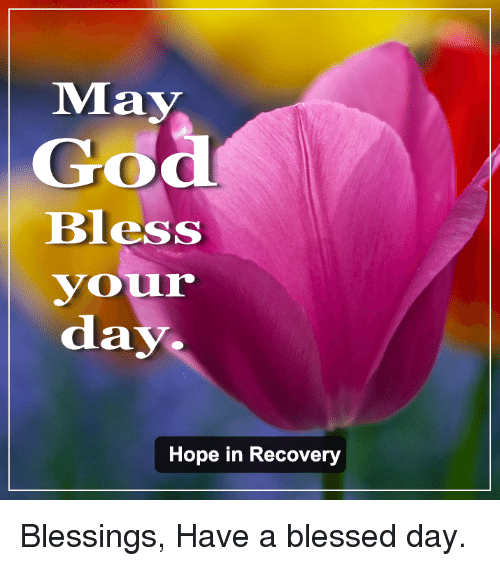 May God Bless Vour Day Hope In Recovery Blessings Have A Blessed Day