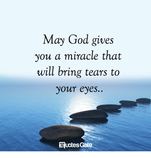 Gods Miracles Quotes: May God Gives You A Miracle That Will Bring Tears To Your