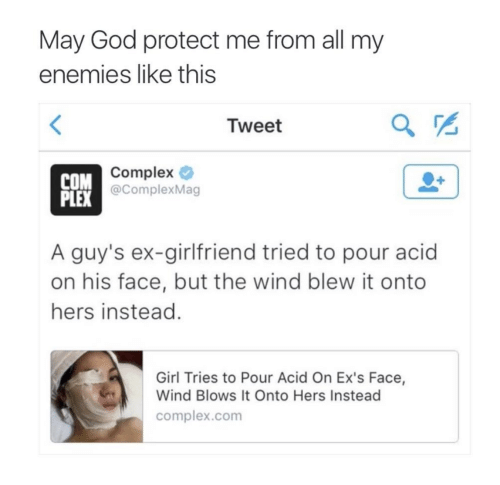 Complex, Ex's, and God: May God protect me from all my  enemies like this  Tweet  COM  Complex  @ComplexMag  PLEX  A guy's ex-girlfriend tried to pour acid  on his face, but the wind blew it onto  hers instead  Girl Tries to Pour Acid On Ex's Face,  Wind Blows It Onto Hers Instead  complex.com