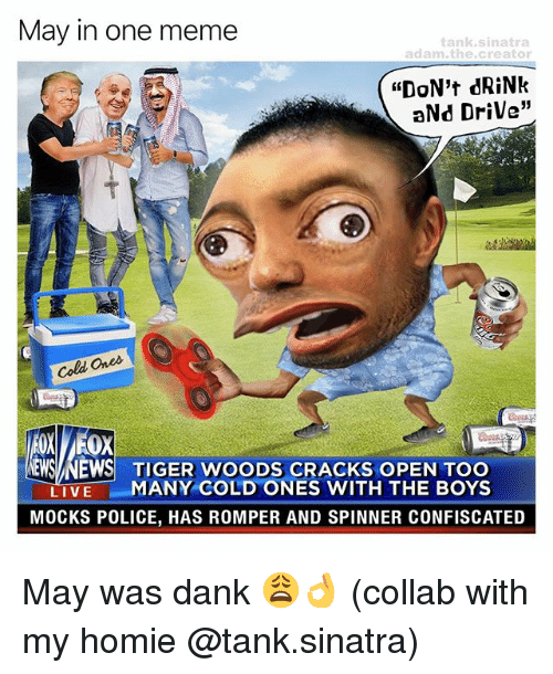 "Dank, Homie, and Meme: May in one meme  adam, the creator  ""DON't dRiNk  aNd Drive""  Cold Ones  EMSA NEWS TIGER WOODS CRACKS OPEN TOO  LIVE  MANY COLD ONES WITH THE BOYS  MOCKS POLICE, HAS ROMPER AND SPINNER CONFISCATED May was dank 😩👌 (collab with my homie @tank.sinatra)"