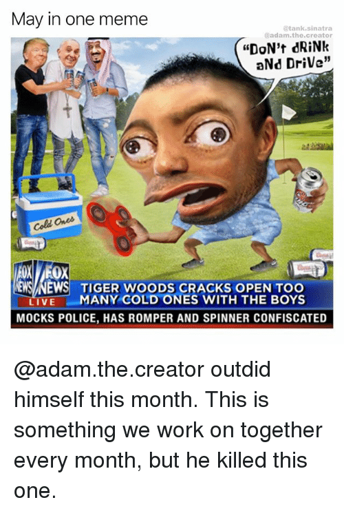 "Funny, Meme, and News: May in one meme  tank Sinatra  @adam the creator  ""DON't dRiNk  aNd Drive""  ames  Cold  EWS NEWS TIGER WOODS CRACKS OPEN TOO  MANY COLD ONES WITH THE BOYS  LIVE  MOCKS POLICE, HAS ROMPER AND SPINNER CONFISCATED @adam.the.creator outdid himself this month. This is something we work on together every month, but he killed this one."