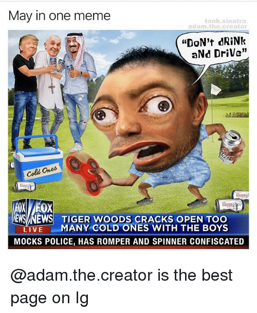 "Meme, News, and Police: May in one meme  tank sinatra  adam the creator  ""DON't dRiNk  aNd Drive""  Cold Ques.  NEWS NEWS TIGER WOODS CRACKS OPEN TOO  LIVE  MANY COLD ONES WITH THE BOYS  MOCKS POLICE, HAS ROMPER AND SPINNER CONFISCATED @adam.the.creator is the best page on Ig"