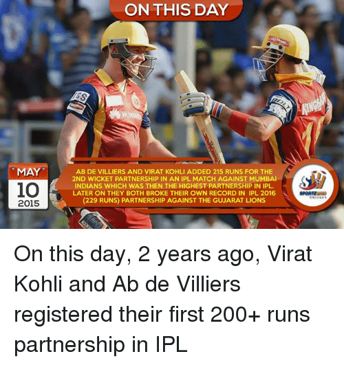 Bailey Jay, Memes, and Lions: MAY  io  2015  ON THIS DAY  AB DE VILLIERS AND VIRAT KOHLI ADDED 215 RUNS FOR THE  2ND WICKET PARTNERSHIP IN AN IPL MATCH AGAINST MUMBAI  INDIANS WHICH WAS THEN THE HIGHEST PARTNERSHIP IN IPL.  LATER ON THEY BOTH BROKE THEIR OWN RECORD IN IPL 2016  (229 RUNS) PARTNERSHIP AGAINST THE GUJARAT LIONS On this day, 2 years ago, Virat Kohli and Ab de Villiers registered their first 200+ runs partnership in IPL