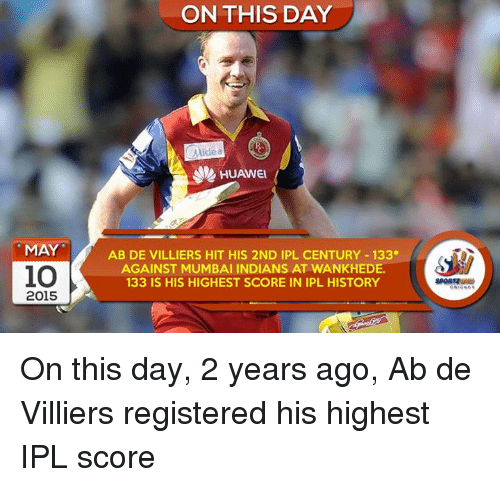 Memes, History, and 🤖: MAY  io  2015  ON THIS DAY  Midea  HUAWEI  AB DE VILLIERS HIT HIS 2ND IPL CENTURY 133*  AGAINST MUMBAI INDIANS AT WANKHEDE.  133 IS HIS HIGHEST SCORE IN IPL HISTORY On this day, 2 years ago, Ab de Villiers registered his highest IPL score