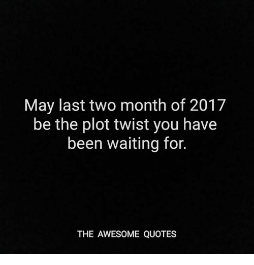May Last Two Month Of 2017 Be The Plot Twist You Have Been Waiting