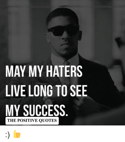 May My Haters Live Long To See My Success The Positive Quotes
