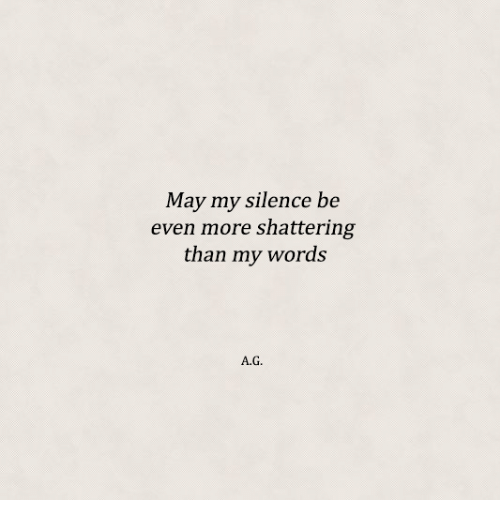 Silence, May, and Words: May my silence be  even more shattering  than my words  A.G