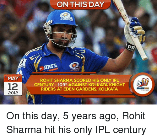 Memes, 🤖, and Ipl: MAY  S  12  2012  ON THIS DAY  NDANG  PR  DHFL  ROHIT SHARMA SCORED HIS ONLY IPL  CENTURY 109* AGAINST KOLKATA KNIGHT  RIDERS AT EDEN GARDENS, KOLKATA. On this day, 5 years ago, Rohit Sharma hit his only IPL century