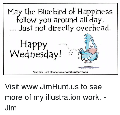 Dank, Wednesday, and 🤖: May the Bluebird of Happiness  Follow you around all day  Just not directly overhead.  Happy  Wednesday!  Visit Jim Hunt at facebook.com/huntcartoons Visit www.JimHunt.us to see more of my illustration work.  -Jim