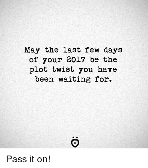 Waiting..., Been, and May: May the last few days  of your 2017 be the  plot twist you have  been waiting for.  IR Pass it on!