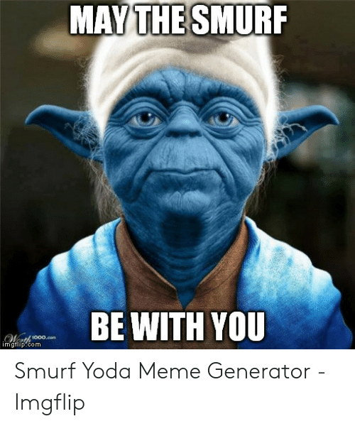 MAY THE SMURF BE WITH YOU 1000com Imgflipcom Smurf Yoda Meme