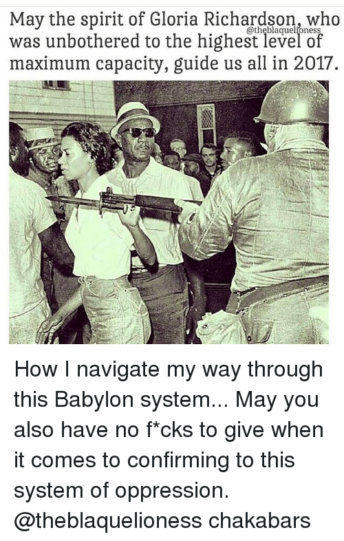 Memes, Navigation, and Babylon: May the spirit of Gloria Richardson, who  was unbothered to the highest level of  maximum capacity, guide us all in 2017. How I navigate my way through this Babylon system... May you also have no f*cks to give when it comes to confirming to this system of oppression. @theblaquelioness chakabars
