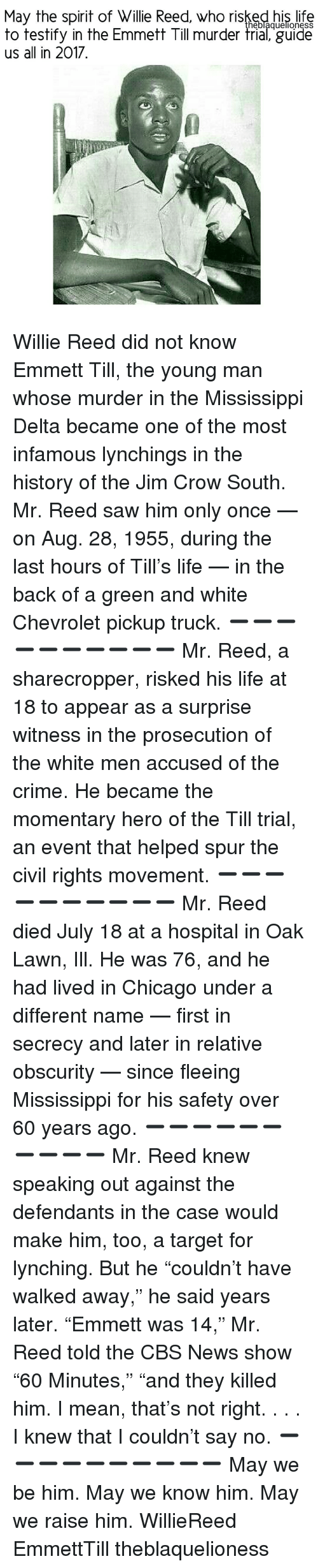 "Memes, Cbs, and Chevrolet: May the spirit of Willie Reed, who risked his life  heblaquellonesS  to testify in the Emmett Till murder trial, guide  us all in 2017 Willie Reed did not know Emmett Till, the young man whose murder in the Mississippi Delta became one of the most infamous lynchings in the history of the Jim Crow South. Mr. Reed saw him only once — on Aug. 28, 1955, during the last hours of Till's life — in the back of a green and white Chevrolet pickup truck. ➖➖➖➖➖➖➖➖➖➖ Mr. Reed, a sharecropper, risked his life at 18 to appear as a surprise witness in the prosecution of the white men accused of the crime. He became the momentary hero of the Till trial, an event that helped spur the civil rights movement. ➖➖➖➖➖➖➖➖➖➖ Mr. Reed died July 18 at a hospital in Oak Lawn, Ill. He was 76, and he had lived in Chicago under a different name — first in secrecy and later in relative obscurity — since fleeing Mississippi for his safety over 60 years ago. ➖➖➖➖➖➖➖➖➖➖ Mr. Reed knew speaking out against the defendants in the case would make him, too, a target for lynching. But he ""couldn't have walked away,"" he said years later. ""Emmett was 14,"" Mr. Reed told the CBS News show ""60 Minutes,"" ""and they killed him. I mean, that's not right. . . . I knew that I couldn't say no. ➖➖➖➖➖➖➖➖➖➖ May we be him. May we know him. May we raise him. WillieReed EmmettTill theblaquelioness"