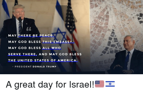 America, God, and Israel: MAY THERE BE PEACE  MAY GOD BLESS THIS EMBASSY  MAY GOD BLESS ALL WHO  SERVE THERE, AND MAY GOD BLESS  THE UNITED STATES OF AMERICA  PRESIDENT DONALD TRUM P A great day for Israel!🇺🇸🇮🇱
