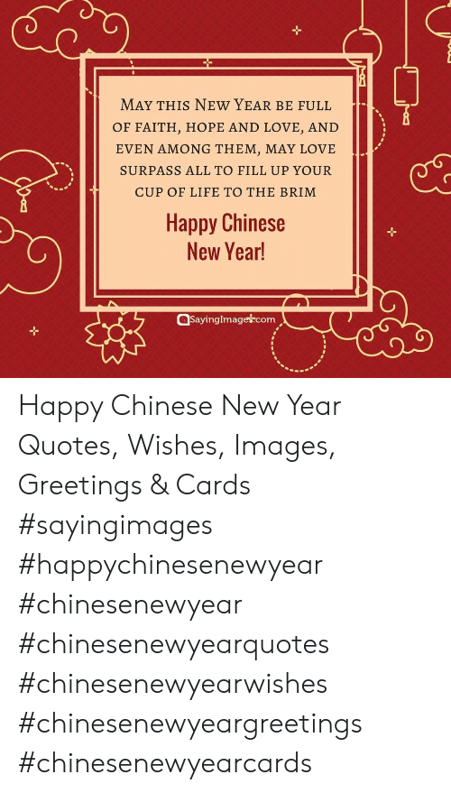 Life, Love, and New Year's: MAY THIS NEW YEAR BE FULL  OF FAITH, HOPE AND LOVE, AND  EVEN AMONG THEM, MAY LOVE  SURPASS ALL TO FILL UP YOUR  CUP OF LIFE TO THE BRIM  Happy Chinese  New Year!  QSayinglmageś.com Happy Chinese New Year Quotes, Wishes, Images, Greetings & Cards #sayingimages #happychinesenewyear #chinesenewyear #chinesenewyearquotes #chinesenewyearwishes #chinesenewyeargreetings #chinesenewyearcards
